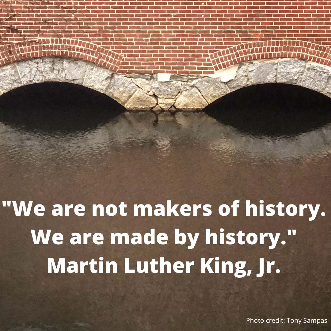 "Image of canal arches with quote - ""We are not makers of history. We are made by history."" by Martin Luther King, Jr. Photo credit - Tony Sampas"